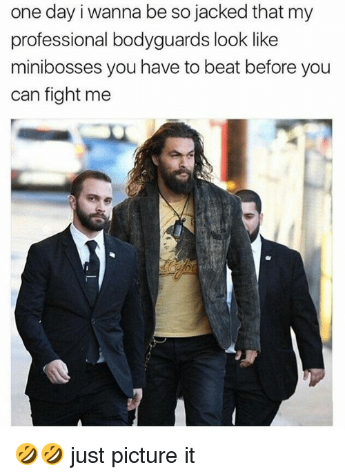 Memes, Fight, and 🤖: one day i wanna be so jacked that my  professional bodyguards look like  minibosses you have to beat before you  can fight me 🤣🤣 just picture it