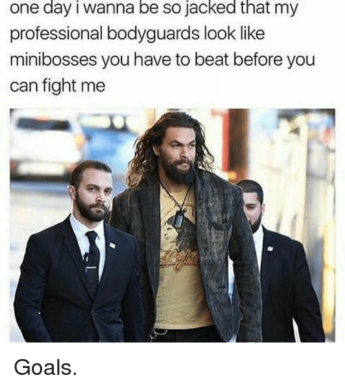 jacked: one day i wanna be so jacked that my  professional bodyguards look like  minibosses you have to beat before you  can fight me Goals.