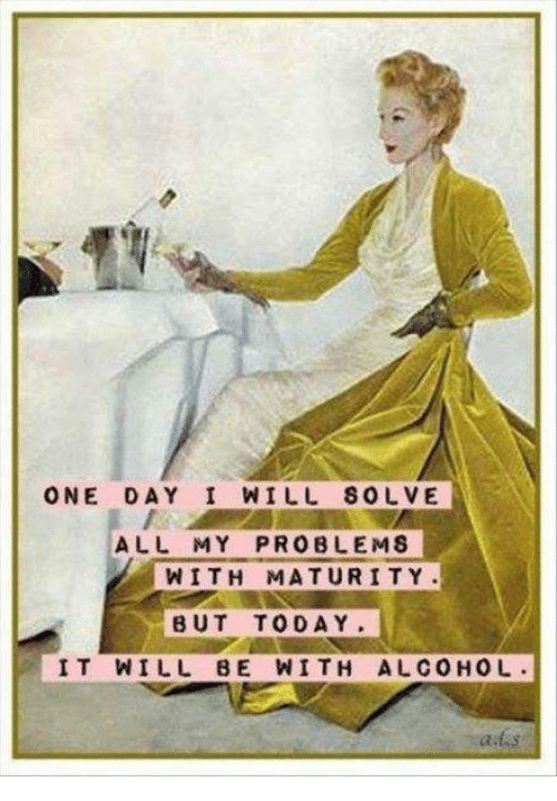 Memes, Alcohol, and Today: ONE DAY I WILL SOLVE  ALL MY PROBLEMS  WITH MATURITY  BUT TODAY  IT WILL BE WITH ALCOHOL