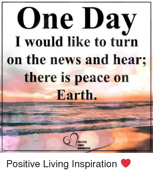 Memes, News, and Earth: One Day  I would like to turn  on the news and hear;  there is peace on  Earth.  POSITIVE  LIVING Positive Living Inspiration ❤️