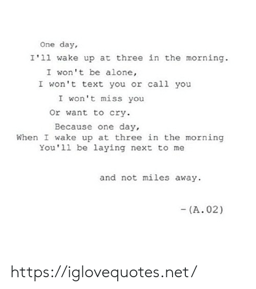 When I Wake Up: One day,  I'11 wake up at three in the morning.  I won't be alone,  I won't text you or cal1 you  I won't miss you  Or want to cry.  Because one day,  When I wake up at three in the morning  You'll be laying next to me  and not miles away.  (A. 02) https://iglovequotes.net/