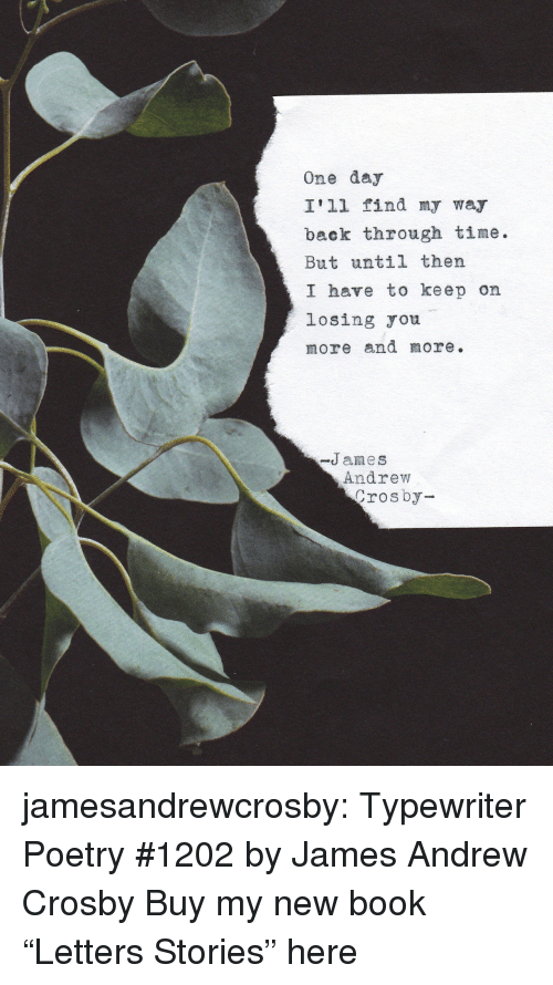 """lulu: One day  I'll find my way  back through time.  But until thern  I have to keep on  losing ou  more and more.  -James  Andrew  rosby jamesandrewcrosby: Typewriter Poetry #1202by James Andrew Crosby Buy my new book """"Letters  Stories"""" here"""