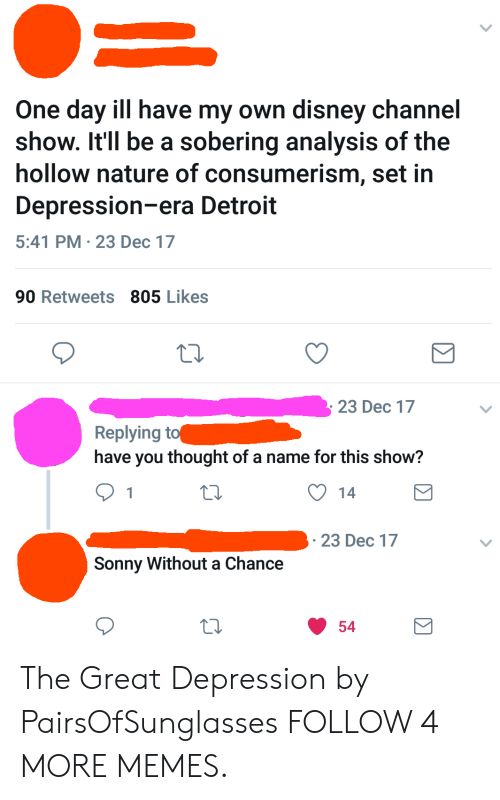 sonny: One day ill have my own disney channel  show. It'll be a sobering analysis of the  hollow nature of consumerism, set in  Depression-era Detroit  5:41 PM 23 Dec 17  90 Retweets 805 Likes  23 Dec 17  Replying to  have you thought of a name for this show?  14  1  23 Dec 17  Sonny Without a Chance  54 The Great Depression by PairsOfSunglasses FOLLOW 4 MORE MEMES.