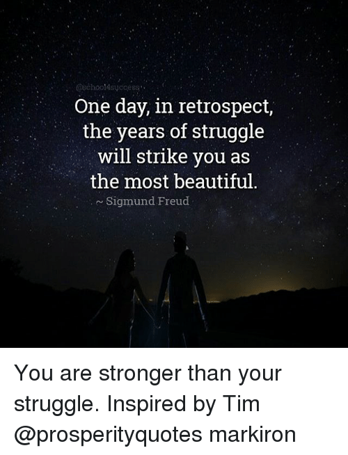 Sigmund Freud: One day, in retrospect,  the years of struggle  will strike you as  the most beautiful  Sigmund Freud You are stronger than your struggle. Inspired by Tim @prosperityquotes markiron