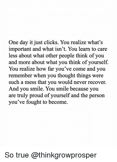 memes: One day it just clicks. You realize what's  important and what isn't. You learn to care  less about what other people think of you  and more about what you think of yourself.  You realize how far you've come and you  remember when you thought things were  such a mess that you would never recover.  And you smile. You smile because you  are truly proud of yourself and the person  you've fought to become. So true @thinkgrowprosper