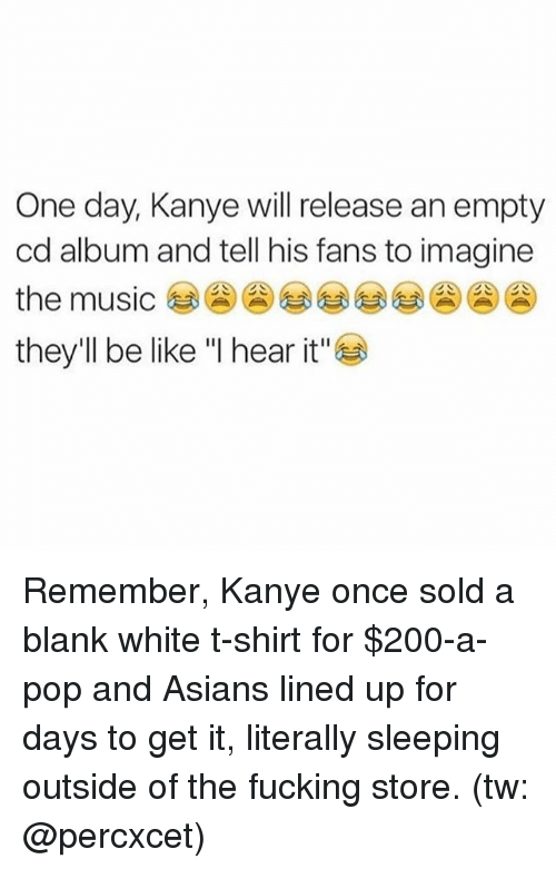 """Soldes: One day, Kanye will release an empty  cd album and tell his fans to imagine  the music  they'll be like """"I hear it"""" Remember, Kanye once sold a blank white t-shirt for $200-a-pop and Asians lined up for days to get it, literally sleeping outside of the fucking store. (tw: @percxcet)"""