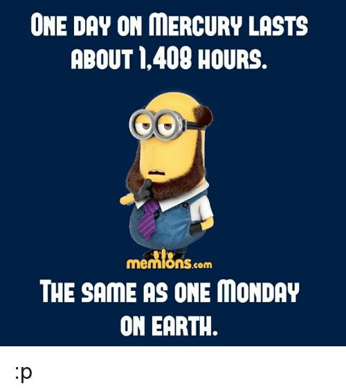 Memes, Earth, and Mercury: ONE DAY ON MERCURY LASTS  ABOUT 409 HOURS.  .com  THE SAME AS ONE MONDAY  ON EARTH :p