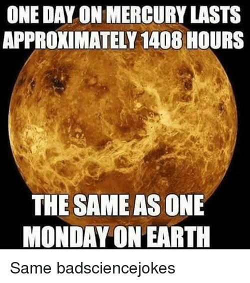 Memes, Mercury, and 🤖: ONE DAY ON MERCURY LASTS  APPROXIMATELY 1408 HOURS  THE SAME AS ONE  MONDAY ON EARTH Same badsciencejokes