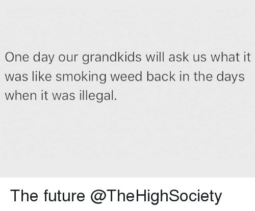 illegible: One day our grandkids will ask us what it  was like smoking weed back in the days  when it was illegal. The future @TheHighSociety