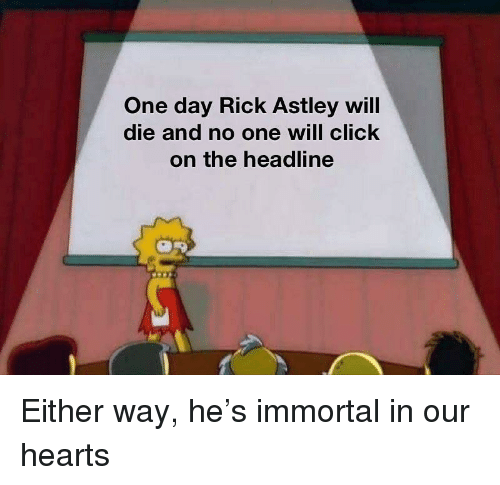 Rick Astley: One day Rick Astley will  die and no one will click  on the headline Either way, he's immortal in our hearts