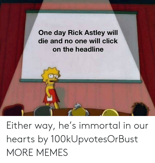 Rick Astley: One day Rick Astley will  die and no one will click  on the headline Either way, he's immortal in our hearts by 100kUpvotesOrBust MORE MEMES