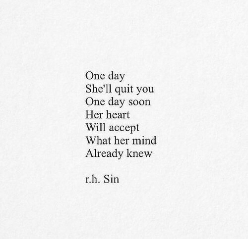Heart Will: One day  She'll quit you  One day soon  Her heart  Will accept  What her mind  Already knevw  r.h. Sin