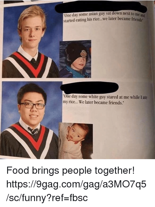 """Asian Guy: One day some asian guy sat down next to  started eating his rice..we later became frien  me  One day some white guy stared at me while I ate  my rice.. We later became friends."""" Food brings people together!  https://9gag.com/gag/a3MO7q5/sc/funny?ref=fbsc"""
