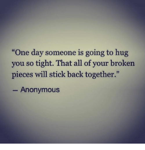 "Anonymity: ""One day someone is going to hug  you so tight. That all of your broken  pieces will stick back together.""  Anonymous"