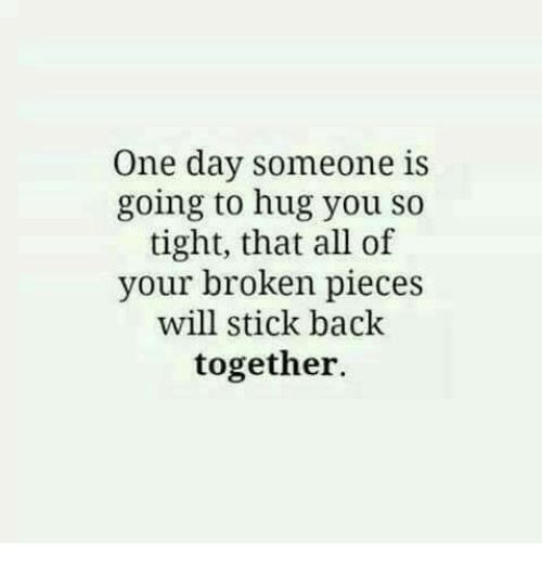 Memes, Back, and 🤖: One day someone is  going to hug you so  tight, that all of  your broken pieces  will stick back  together.
