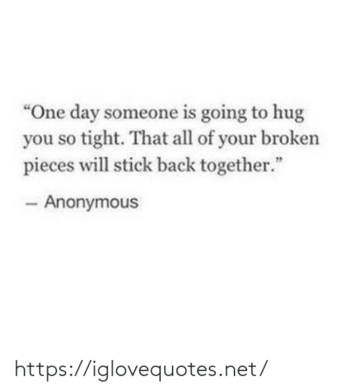 """tight: """"One day someone is going to hug  you so tight. That all of your broken  pieces will stick back together.""""  - Anonymous https://iglovequotes.net/"""