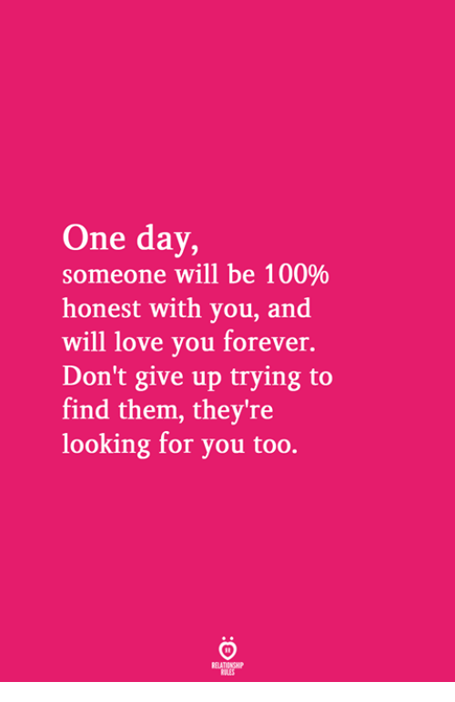 Looking For You: One day,  someone will be 100%  honest with you, and  will love you forever.  Don't give up trying to  find them, they're  looking for you too.