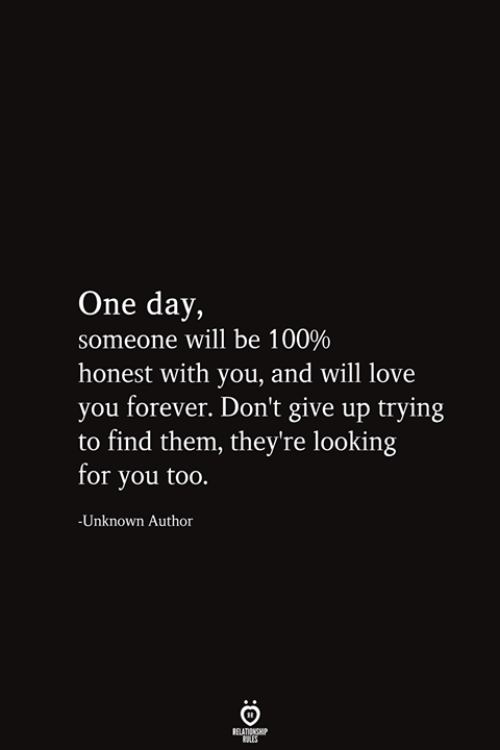 Looking For You: One day,  someone will be 100%  honest with you, and will love  you forever. Don't give up trying  to find them, they're looking  for you too.  -Unknown Author  RELATIONSHIP  ES
