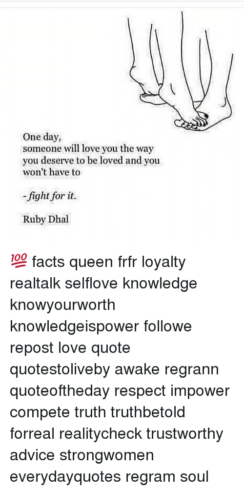 Advice, Facts, and Love: One day,  someone will love you the way  you deserve to be loved and you  won't have to  fight for it.  Ruby Dhal 💯 facts queen frfr loyalty realtalk selflove knowledge knowyourworth knowledgeispower followme repost love quote quotestoliveby awake regrann quoteoftheday respect impower compete truth truthbetold forreal realitycheck trustworthy advice strongwomen everydayquotes regram soul
