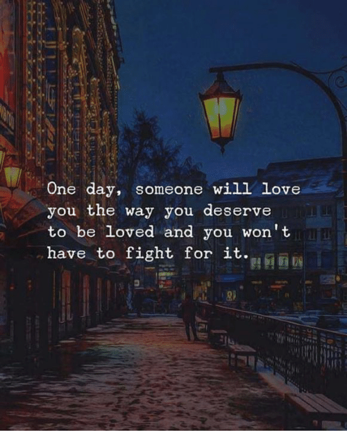Love, Memes, and Fight: One day, someone will love  you the way you deserve  to be loved and you won't  have to fight for it  I0