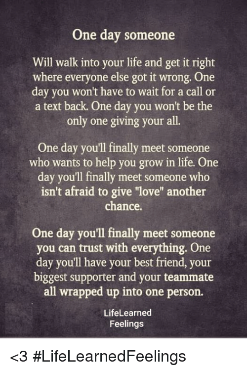 """Text Back: One day someone  Will walk into your life and get it right  where everyone else got it wrong. One  day you won't have to wait for a call or  a text back. One day you won't be the  only one giving your all.  One day you'll finally meet someone  who wants to help you grow in life. One  day you'll finally meet someone who  isn't afraid to give """"love"""" another  chance  One day you'll finally meet someone  you can trust with everything. One  day you'll have your best friend, your  biggest supporter and your teammate  all wrapped up into one person.  LifeLearned  Feelings <3 #LifeLearnedFeelings"""