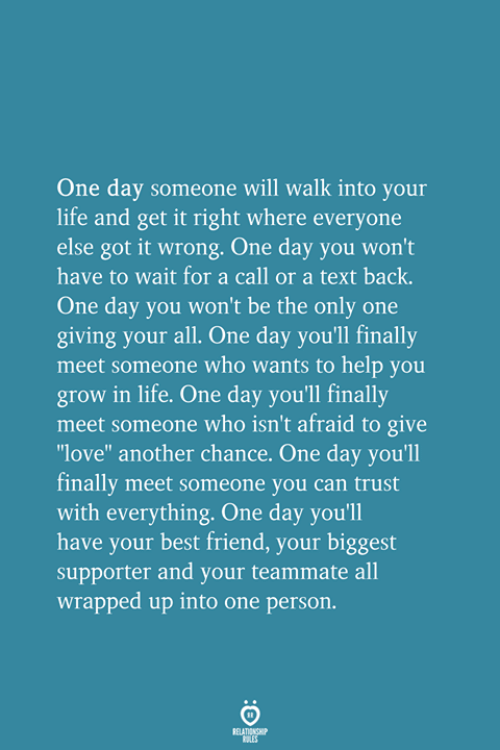 """Text Back: One day someone will walk into your  life and get it right where everyone  else got it wrong. One day you won't  have to wait for a call or a text back.  One day you won't be the only one  giving your all. One day you'll finally  meet someone who wants to help you  grow in life. One day you'll finally  meet someone who isn't afraid to give  love"""" another chance. One day you'll  finally meet someone you can trust  with everything. One day you'll  have your best friend, your biggest  supporter and your teammate all  wrapped up into one person."""
