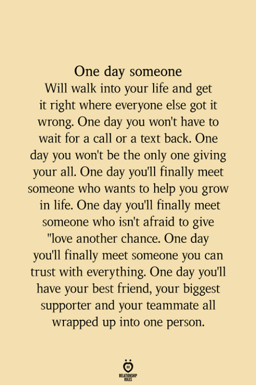 """Text Back: One day someone  Will walk into your life and get  it right where everyone else got it  wrong. One day you won't have to  wait for a call or a text back. One  day you won't be the only one giving  your all. One day you'll finally meet  someone who wants to help you grow  in life. One day you'll finally meet  someone who isn't afraid to give  """"love another chance. One day  you'll finally meet someone you can  trust with everything. One day you'll  have your best friend, your biggest  supporter and your teammate all  wrapped up into one person.  TENSHP"""