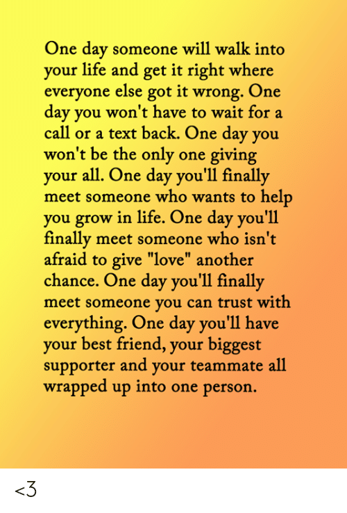 """Text Back: One day someone will walk into  your life and get it right where  everyone else got it wrong. One  day you won't have to wait for a  call or a text back. One day you  won't be the only one giving  your all. One day you'll finally  meet someone who wants to help  you grow in life. One day you'll  finally meet someone who isn't  afraid to give """"love"""" another  chance. One day you'll finally  meet someone you can trust with  everything. One day you'll have  your best friend, your biggest  supporter and your teammate all  wrapped up into one person. <3"""