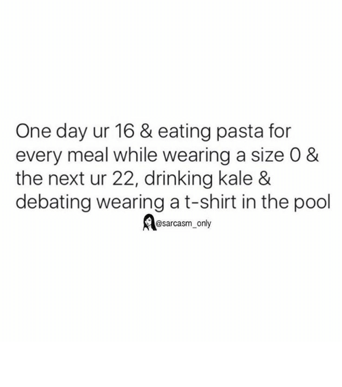 Funny, Memes, and Kale: One day ur 16 & eating pasta for  every meal while wearing a size O &  the next ur 22, drinking kale &  debating wearing a t-shirt in the pool  @sarcasm only ⠀
