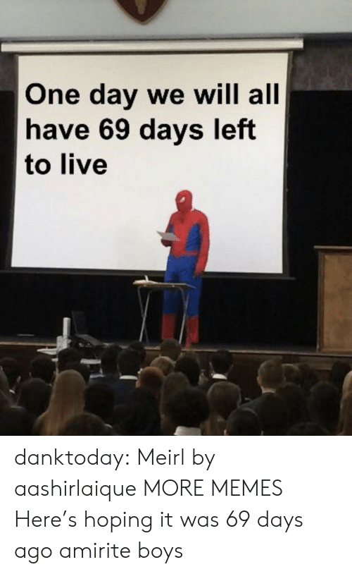 Amirite: One day we will all  have 69 days left  to live danktoday:  Meirl by aashirlaique MORE MEMES  Here's hoping it was 69 days ago amirite boys