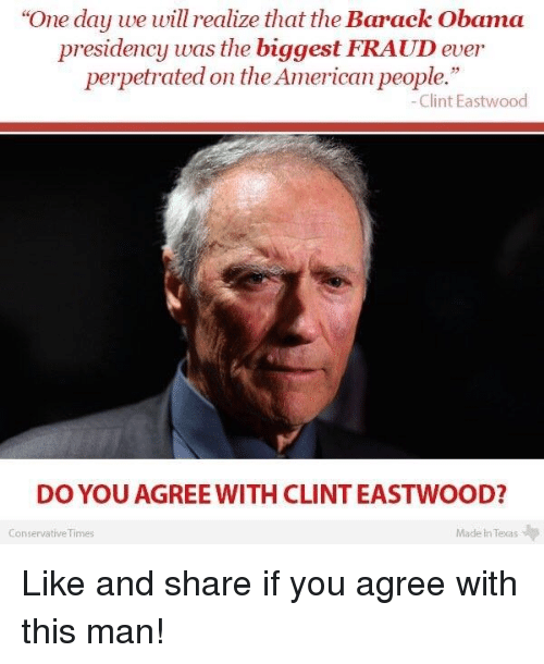 """eastwood: """"One day we will realize that the Barack Obama  presidency was the biggest FRAUD ever  perpetrated on theAmerican people.""""  Clint Eastwood  DO YOU AGREE WITH CLINT EASTWOOD?  Conservative Times  Made in Texas Like and share if you agree with this man!"""