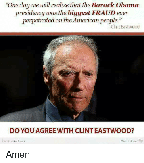 """Clint Eastwood: """"One day we will realize that the Barack Obama  presidency was the biggest FRAUD ever  perpetrated on theAmerican people.""""  Clint Eastwood  DO YOU AGREE WITH CLINT EASTWOOD?  Made In Texas  Conservative Times Amen"""