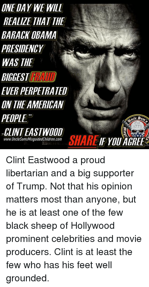Clint Eastwood: ONE DAY WE WILL  REALZE THAT THE  BARACK OBAMA  PRESIDENCY  WAS THE  EVER PERPETRATED  UN THE AMERICAN  PEOPLE  CUINTEASTWOOD  SHARE  www.UncleSamsMisguidedChildren.com  1775 Clint Eastwood a proud libertarian and a big supporter of Trump. Not that his opinion matters most than anyone, but he is at least one of the few black sheep of Hollywood prominent celebrities and movie producers. Clint is at least the few who has his feet well grounded.