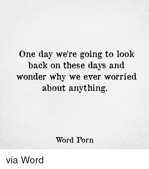 Porn, Word, and Wonder: One day we're going to look  back on these days and  wonder why we ever worried  about anything.  Word Porn via Word