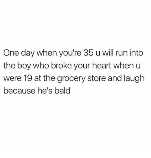 Funny, Run, and Tumblr: One day when you're 35 u will run into  the boy who broke your heart when u  were 19 at the grocery store and laugh  because he's bald