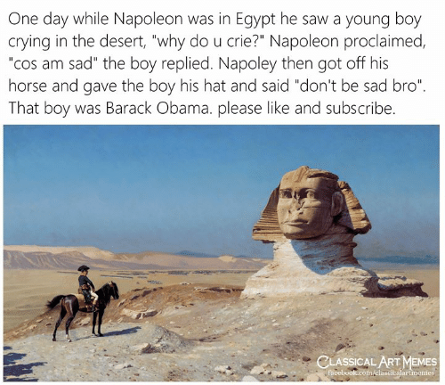 "Classical Art: One day while Napoleon was in Egypt he saw a young boy  crying in the desert, ""why do u crie?"" Napoleon proclaimed,  ""cos am sad"" the boy replied. Napoley then got off his  horse and gave the boy his hat and said ""don't be sad bro""  That boy was Barack Obama. please like and subscribe.  CLASSICAL ART MEMES  facebook.com/elassicalartmemes"