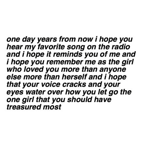 favorite song: one day years from now i hope you  hear my favorite song on the radio  and i hope it reminds you of me and  i hope you remember me as the girl  who loved you more than anyone  else more than herself andi hope  that your voice cracks and your  eyes water over how you let go the  one girl that you should have  treasured most