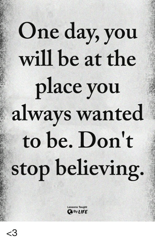 Don't Stop Believing, Memes, and 🤖: One day, you  will be at the  place you  always wanted  to be. Don't  stop believing.  Lessons Taught  ByLIFE <3