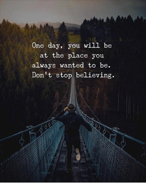 Don't Stop Believing: One day, you will be  at the place you  always wanted to be.  Don't stop believing.
