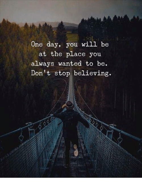 Don't Stop Believing: One day, you will be  at the place you  always wanted to be.  Don't stop believing