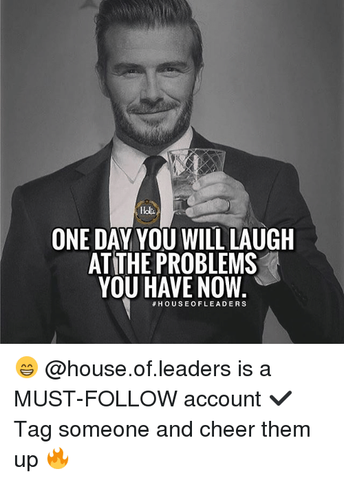 Cheerfulness: ONE DAY YOU WILL LAUGH  ATTHE PROBLEMS  YOU HAVE NOW  😁 @house.of.leaders is a MUST-FOLLOW account ✔️ Tag someone and cheer them up 🔥