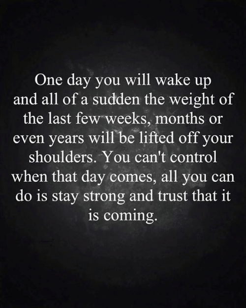 Shoulders: One day you will wake up  and all of a sudden the weight of  the last few weeks, months or  years will be lifted off your  shoulders. You can't control  when that day comes, all you can  do is stay strong and trust that it  is coming.