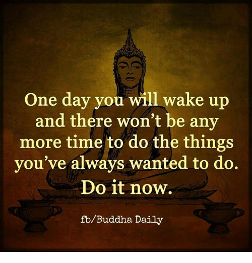 Daili: One day you will wake up  and there won't be any  more time to do the things  you've always wanted to do.  Do it now.  fb/Buddha Daily