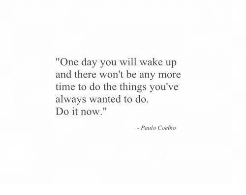 """Paulo Coelho: """"One day you will wake up  and there won't be any more  time to do the things you've  always wanted to do.  Do it now.""""  Paulo Coelho"""