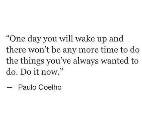 """Paulo Coelho: """"One day you will wake up and  there won't be any more time to do  the things you've always wanted to  do. Do it now.""""  -Paulo Coelho  25"""