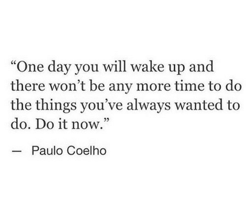 """Paulo Coelho: """"One day you will wake up and  there won't be any more time to do  the things you've always wanted to  do. Do it now.""""  05  Paulo Coelho"""