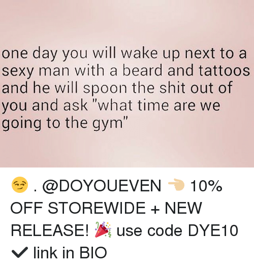 "Beard, Gym, and Sexy: one day you will wake up next to a  sexy man with a beard and tattoos  and he will spoon the shit out of  you and ask ""what time are we  going to the gym' 😏 . @DOYOUEVEN 👈🏼 10% OFF STOREWIDE + NEW RELEASE! 🎉 use code DYE10 ✔️ link in BIO"