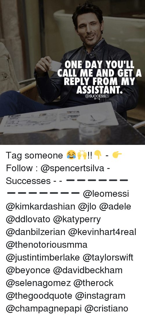 adell: ONE DAY YOU'LL  CALL ME AND GET A  REPLY FROM NY  ASSISTANT.  @SUCCESSES Tag someone 😂🙌!!👇 - 👉 Follow : @spencertsilva - Successes - - ➖➖➖➖➖➖➖➖➖➖➖➖➖ @leomessi @kimkardashian @jlo @adele @ddlovato @katyperry @danbilzerian @kevinhart4real @thenotoriousmma @justintimberlake @taylorswift @beyonce @davidbeckham @selenagomez @therock @thegoodquote @instagram @champagnepapi @cristiano