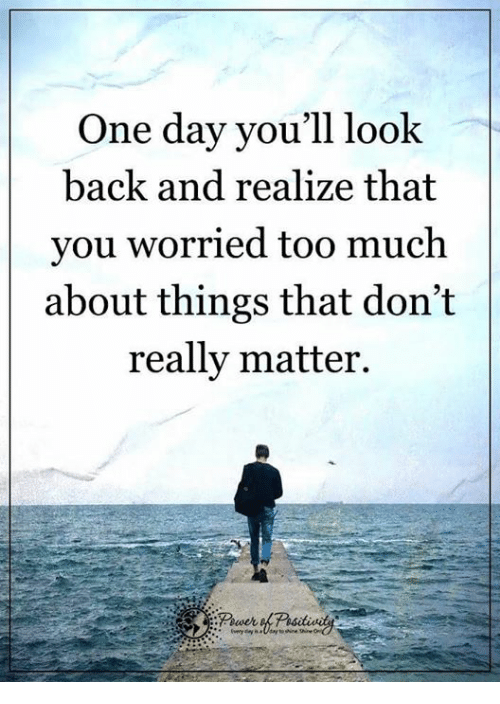 Memes, Too Much, and Back: One day you'll look  back and realize that  you worried too much  about things that don't  really matter.