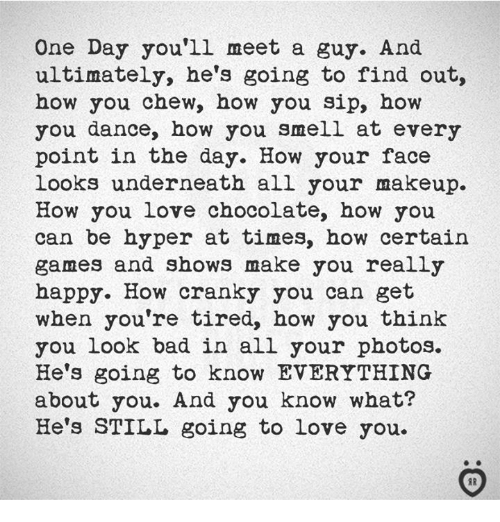 Bad, Love, and Makeup: One Day you'll meet a guy. And  ultimately, he's going to find out,  how you chew, how you sip, how  you dance, how you smell at every  point in the day. How your face  looks underneath all your makeup.  How you love chocolate, how you  can be hyper at times, how certain  games and shows make you really  happy. How cranky you can get  when you're tired, how you think  you Look bad in all your photos.  He's going to know EVERYTHING  about you. And you know what?  He's STILL going to love you.  IR